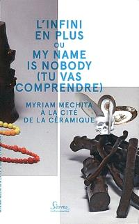 L'infini en plus ou My name is nobody (tu vas comprendre) : Myriam Mechita à la Cité de la céramique