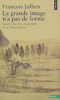 La grande image n'a pas de forme : à partir des Arts de peindre de la Chine ancienne