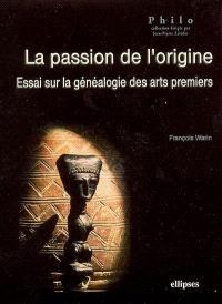 La passion de l'origine : essai sur la généalogie des arts premiers