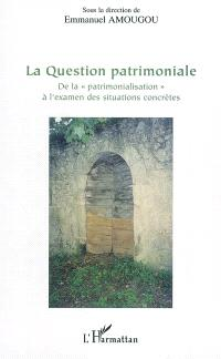 La question patrimoniale : de la patrimonialisation à l'examen des situations concrètes