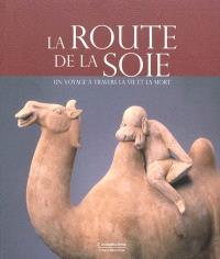 La route de la soie : un voyage à travers la vie et la mort : exposition, Bruxelles, Musées royaux d'art et d'histoire, 23 octobre 2009-7 février 2010