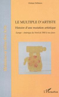 Le multiple d'artiste : histoire d'une mutation artistique : Europe, Amérique du Nord de 1985 à nos jours