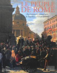 Le peuple de Rome : représentations et imaginaire de Napoléon à l'Unité italienne