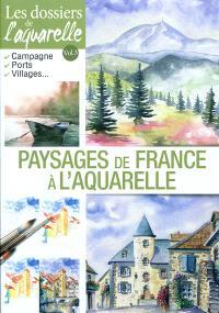 Les dossiers de l'aquarelle. Volume 3, Paysages de France à l'aquarelle : campagnes, ports, villages...
