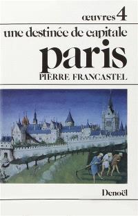 Oeuvres. Volume 4, Une destinée de capitale, Paris