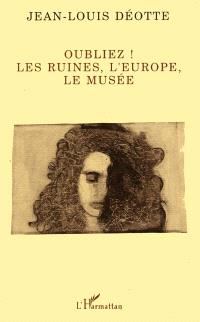 Oubliez ! : les ruines, l'Europe, le musée