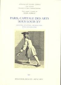 Paris, capitale des arts sous Louis XV : peinture, sculture, architecture, fêtes, iconographie