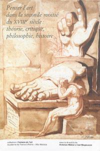Penser l'art dans la seconde moitié du XVIIIe siècle : théorie, critique, philosophie, histoire