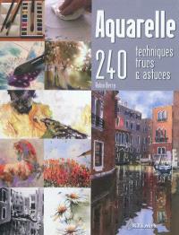 Aquarelle : 240 techniques, trucs & astuces