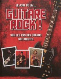 Je joue de la... guitare rock ! : sur les pas des grands guitaristes
