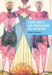 L'art brut, un fantasme de peintre : Jean Dubuffet et les enjeux d'un discours