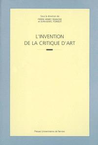 L'invention de la critique d'art : actes du colloque international tenu à l'Université Rennes 2 les 24 et 25 juin 1999