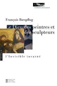 Le Dieu des peintres et des sculpteurs : l'invisible incarné