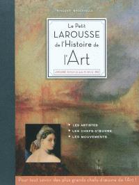 Le petit Larousse de l'histoire de l'art : les artistes, les chefs-d'oeuvre, les mouvements : pour tout savoir des plus grands chefs-d'oeuvre de l'art !