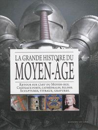 La grande histoire du Moyen Age : retour sur l'art du Moyen Age, châteaux forts, cathédrales, églises, sculptures, vitraux, gravures