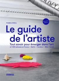 Le guide de l'artiste : tout savoir pour émerger dans l'art : et 1.000 adresses en France, Berlin, Londres, Bâle, Zurich