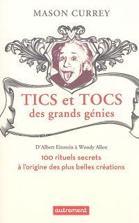 Tics et tocs des grands génies : d'Albert Einstein à Woody Allen : 100 rituels farfelus à l'origine des plus belles créations