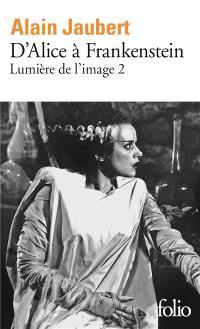 Lumière de l'image. Volume 2, D'Alice à Frankenstein