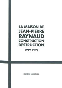 La maison de Jean-Pierre Raynaud : construction, déconstruction : 1969-1993