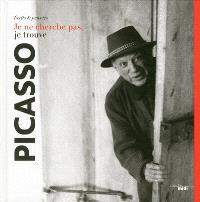 Pablo Picasso : je ne cherche pas, je trouve : écrits & pensées