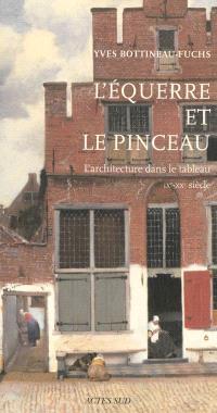 L'équerre et le pinceau : l'architecture dans le tableau : IXe-XXe siècle