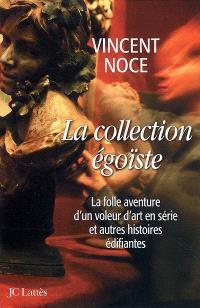 La collection égoïste : la folle aventure d'un voleur d'art en série et autres histoires édifiantes