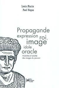 Propagande expression roi, image idole oracle : visibilité et lisibilité des images du pouvoir
