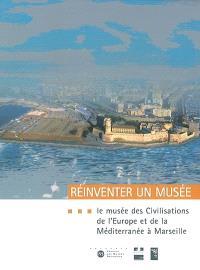 Réinventer un musée : le Musée des civilisations de l'Europe et de la Méditerranée à Marseille : projet scientifique et culturel