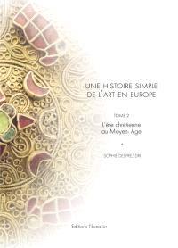 Une histoire simple de l'art en Europe : de la préhistoire à nos jours. Volume 2, L'ère chrétienne au Moyen Age