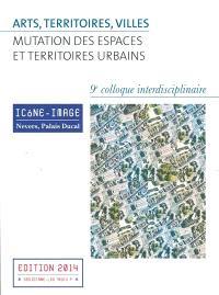 Arts, territoires, villes : mutation des espaces et territoires urbains : actes du 9e colloque interdisciplinaire Icône-Image, Nevers, Palais Ducal, 2-4 mai 2013