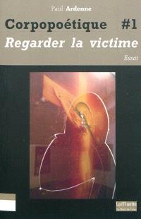 Corpopoétique. Volume 1, Regarder la victime