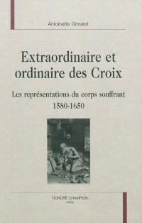 Extraordinaire et ordinaire des croix : les représentations du corps souffrant, 1580-1650