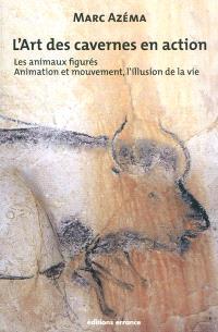 L'art des cavernes en action. Volume 2, Les animaux figurés : animation et mouvement, l'illusion de la vie