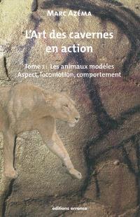 L'art des cavernes en action. Volume 1, Les animaux modèles : aspect, locomotion et comportement