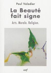 La beauté fait signe : arts, morale, religion