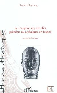 La réception des arts dits premiers ou archaïques en France : les arts de l'Afrique