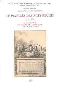 Le Progrès des arts réunis, 1763-1815 : mythe culturel, des origines de la Révolution à la fin de l'Empire : actes