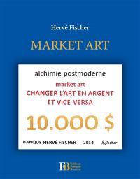 Market art : alchimie postmoderne : changer l'art en argent et vice versa