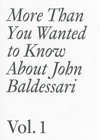 More than you wanted to know about John Baldessari. Volume 1