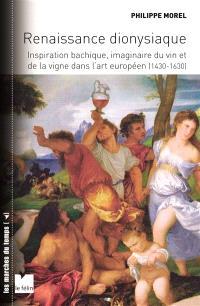 Renaissance dionysiaque : inspiration bachique, imaginaire du vin et de la vigne dans l'art européen (1430-1630)