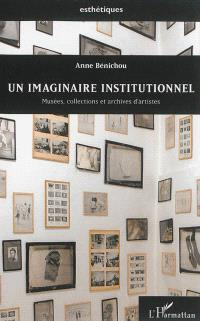 Un imaginaire institutionnel : musées, collections et archives d'artistes