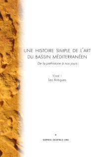 Une histoire simple de l'art du bassin méditerranéen : de la préhistoire à nos jours. Volume 1, Les Antiques