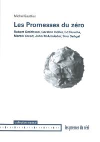 Les promesses du zéro : Robert Smithson, Carsten Höller, Ed Ruscha, Martin Creed, John M. Armleder, Tino Sehgal