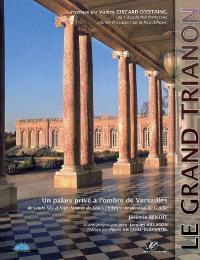 Le Grand Trianon : un palais privé à l'ombre de Versailles : de Louis XIV à Napoléon et de Louis-Philippe au général de Gaulle