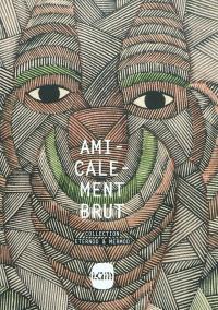 Amicalement brut : collection Eternod & Mermod : exposition, Villeneuve-d'Ascq, Lille Métropole, musée d'art moderne, d'art contemporain et d'art brut, du 9 avril au 28 août 2011