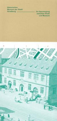 Historisches Museum der Stadt Strassburg : ein Spaziergang zwischen Stadt und Museum