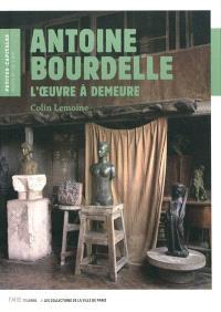 Antoine Bourdelle : l'oeuvre à demeure
