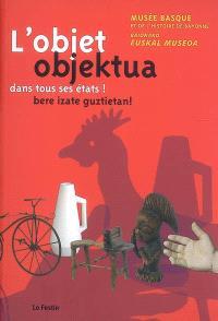 L'objet dans tous ses états ! : Musée basque et de l'histoire de Bayonne : exposition du 27 mars au 31 mai 2009 = Objektua bere izate guztietan ! : Baionako euskal Museoa