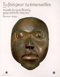 Tu fais peur tu émerveilles : Musée du quai Branly, acquisitions 1998-2005