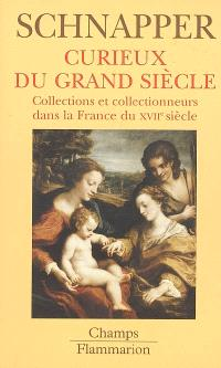 Collections et collectionneurs dans la France du XVIIe siècle. Volume 2, Curieux du Grand siècle : oeuvres d'art